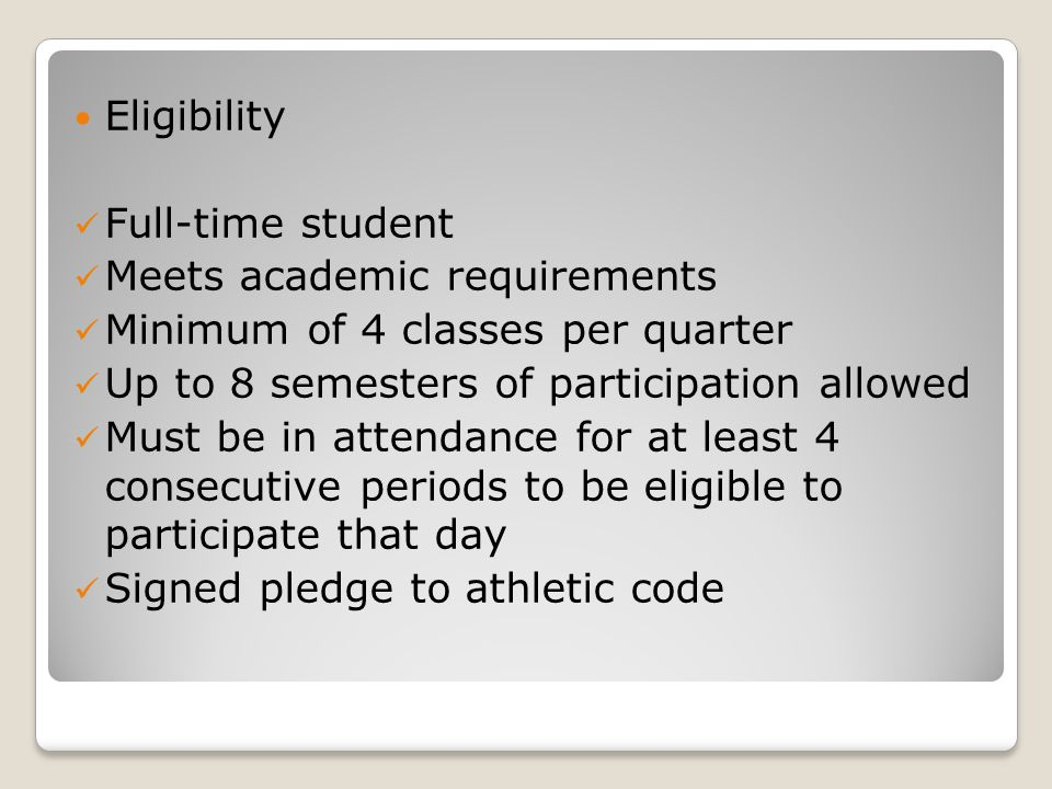 Eligibility Full-time student Meets academic requirements Minimum of 4 classes per quarter Up to 8 semesters of participation allowed Must be in attendance for at least 4 consecutive periods to be eligible to participate that day Signed pledge to athletic code