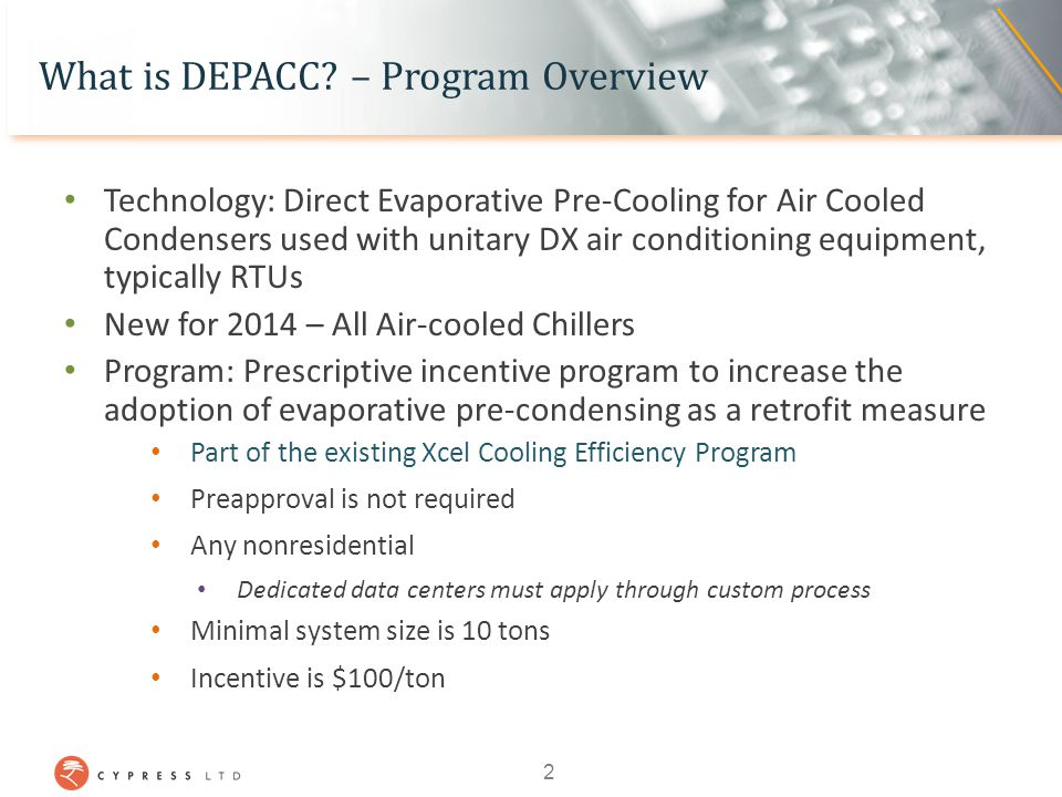 DEPACC – Technology Overview Evaporative pre-cooling: Cools hot outside air before cooling the condenser coils AC system operates as if it were 20 O or more cooler at the coil than ambient dry bulb Typical results in 15 – 30% improvement in cooling energy efficiency 3