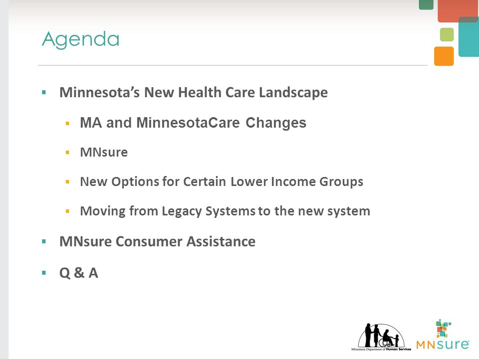 Agenda  Minnesota's New Health Care Landscape  MA and MinnesotaCare Changes  MNsure  New Options for Certain Lower Income Groups  Moving from Legacy Systems to the new system  MNsure Consumer Assistance  Q & A