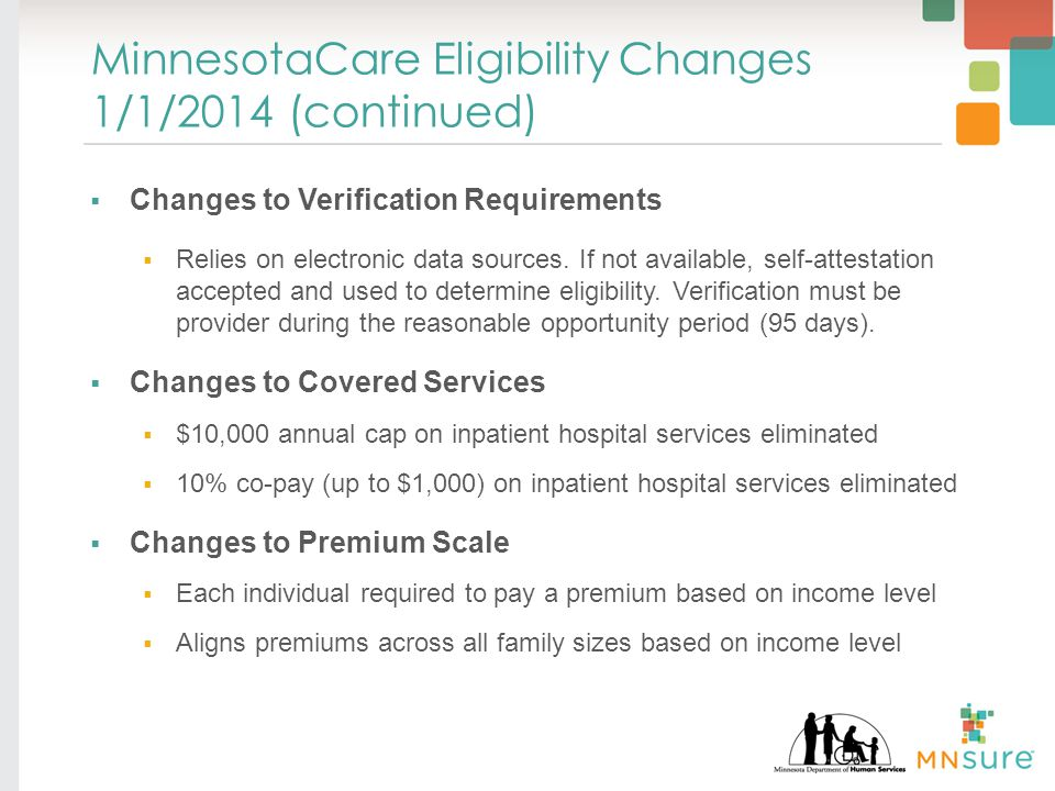 MinnesotaCare Eligibility Changes 1/1/2014 (continued)  Changes to Verification Requirements  Relies on electronic data sources.