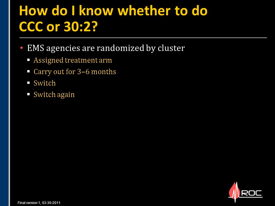 Final version 1, 03-30-2011 EMS agencies are randomized by cluster  Assigned treatment arm  Carry out for 3–6 months  Switch  Switch again How do I know whether to do CCC or 30:2