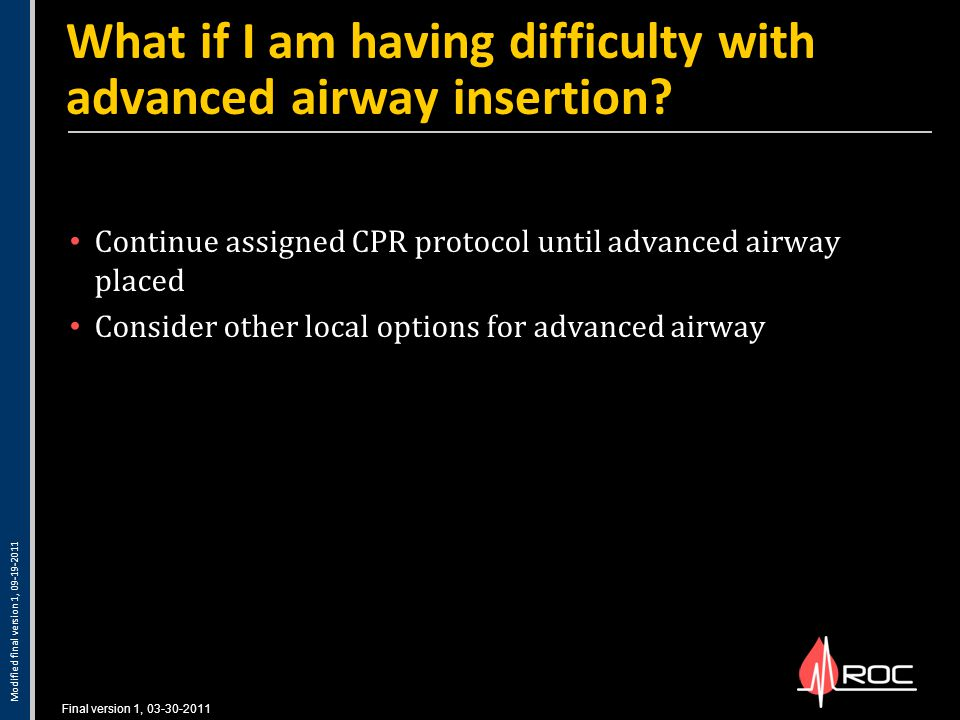 Final version 1, 03-30-2011 Continue assigned CPR protocol until advanced airway placed Consider other local options for advanced airway What if I am having difficulty with advanced airway insertion.