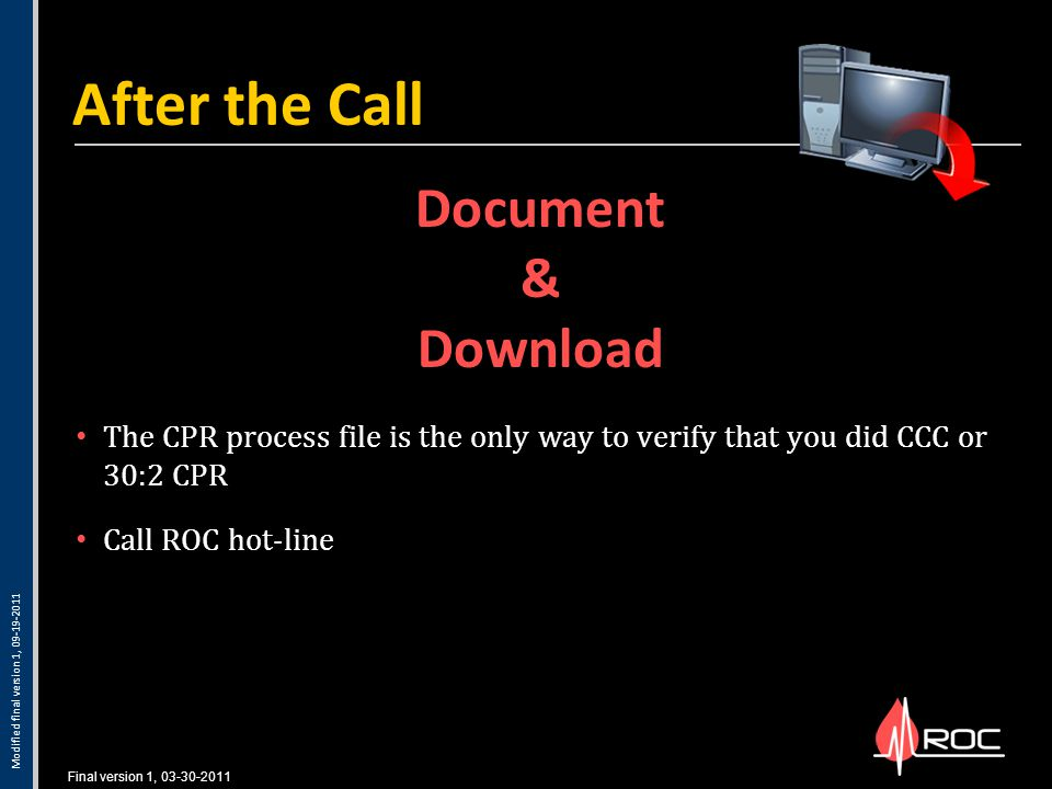 Final version 1, 03-30-2011 The CPR process file is the only way to verify that you did CCC or 30:2 CPR Call ROC hot-line After the Call Document & Download Modified final version 1, 09-19-2011