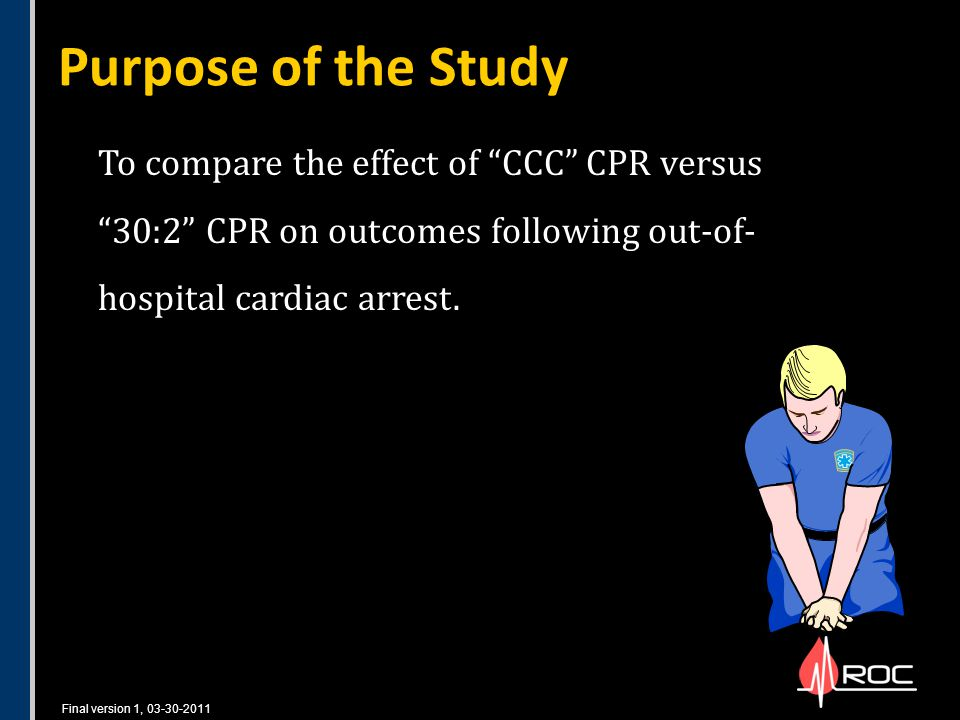 Final version 1, 03-30-2011 Purpose of the Study To compare the effect of CCC CPR versus 30:2 CPR on outcomes following out-of- hospital cardiac arrest.