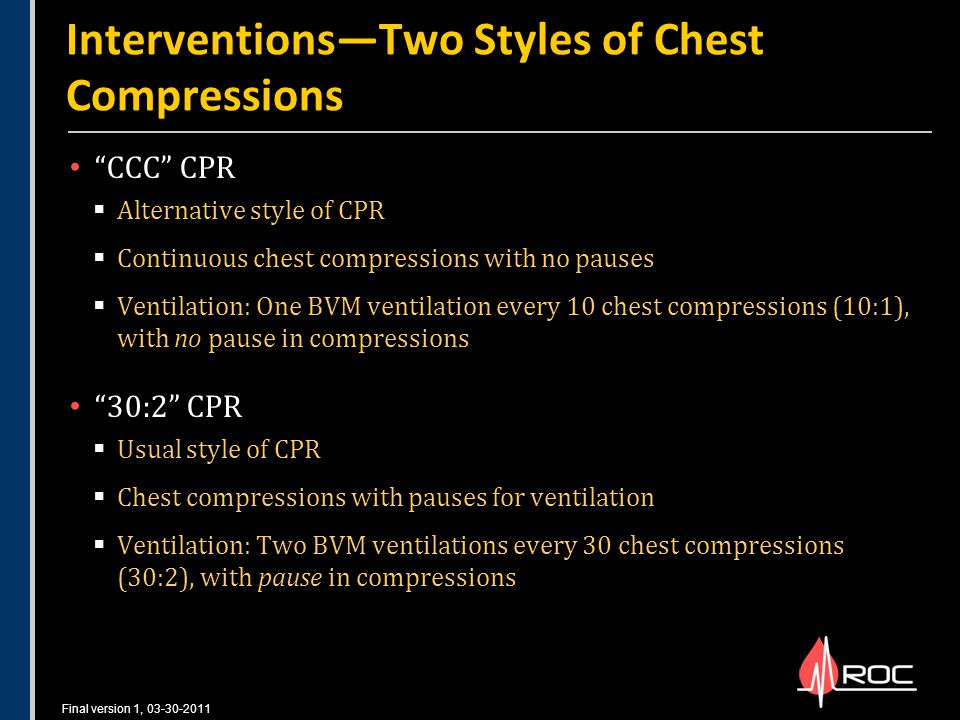 Final version 1, 03-30-2011 CCC CPR  Alternative style of CPR  Continuous chest compressions with no pauses  Ventilation: One BVM ventilation every 10 chest compressions (10:1), with no pause in compressions 30:2 CPR  Usual style of CPR  Chest compressions with pauses for ventilation  Ventilation: Two BVM ventilations every 30 chest compressions (30:2), with pause in compressions Interventions―Two Styles of Chest Compressions