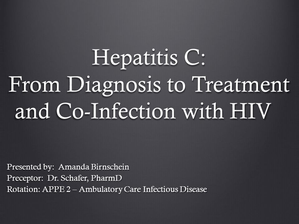 Hepatitis C: From Diagnosis to Treatment and Co-Infection with HIV Presented by: Amanda Birnschein Preceptor: Dr. Schafer, PharmD Rotation: APPE 2 – A
