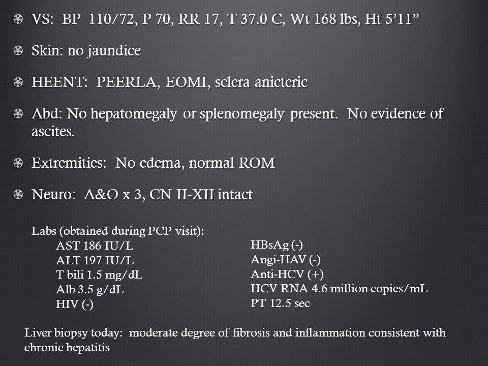 "VS: BP 110/72, P 70, RR 17, T 37.0 C, Wt 168 lbs, Ht 5'11"" Skin: no jaundice HEENT: PEERLA, EOMI, sclera anicteric Abd: No hepatomegaly or splenomegal"