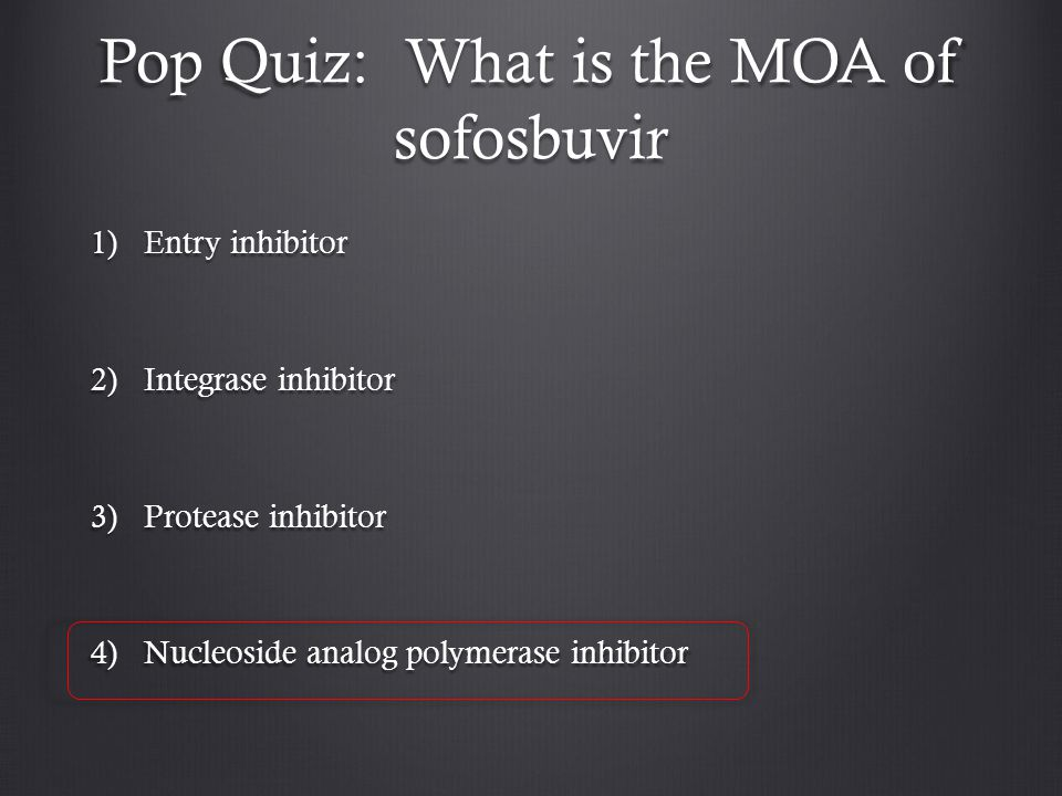 Pop Quiz: What is the MOA of sofosbuvir 1)Entry inhibitor 2)Integrase inhibitor 3)Protease inhibitor 4)Nucleoside analog polymerase inhibitor