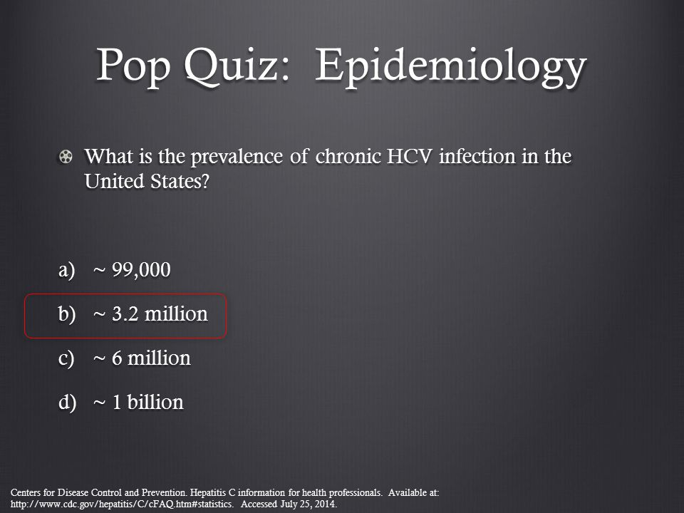 Pop Quiz: Epidemiology What is the prevalence of chronic HCV infection in the United States? a)~ 99,000 b)~ 3.2 million c)~ 6 million d)~ 1 billion Ce