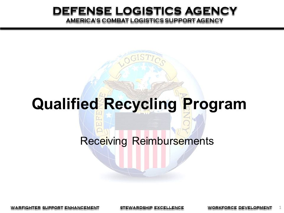 1 DEFENSE LOGISTICS AGENCY AMERICA'S COMBAT LOGISTICS SUPPORT AGENCY DEFENSE LOGISTICS AGENCY AMERICA'S COMBAT LOGISTICS SUPPORT AGENCY WARFIGHTER SUPPORT ENHANCEMENT STEWARDSHIP EXCELLENCE WORKFORCE DEVELOPMENT Qualified Recycling Program Receiving Reimbursements