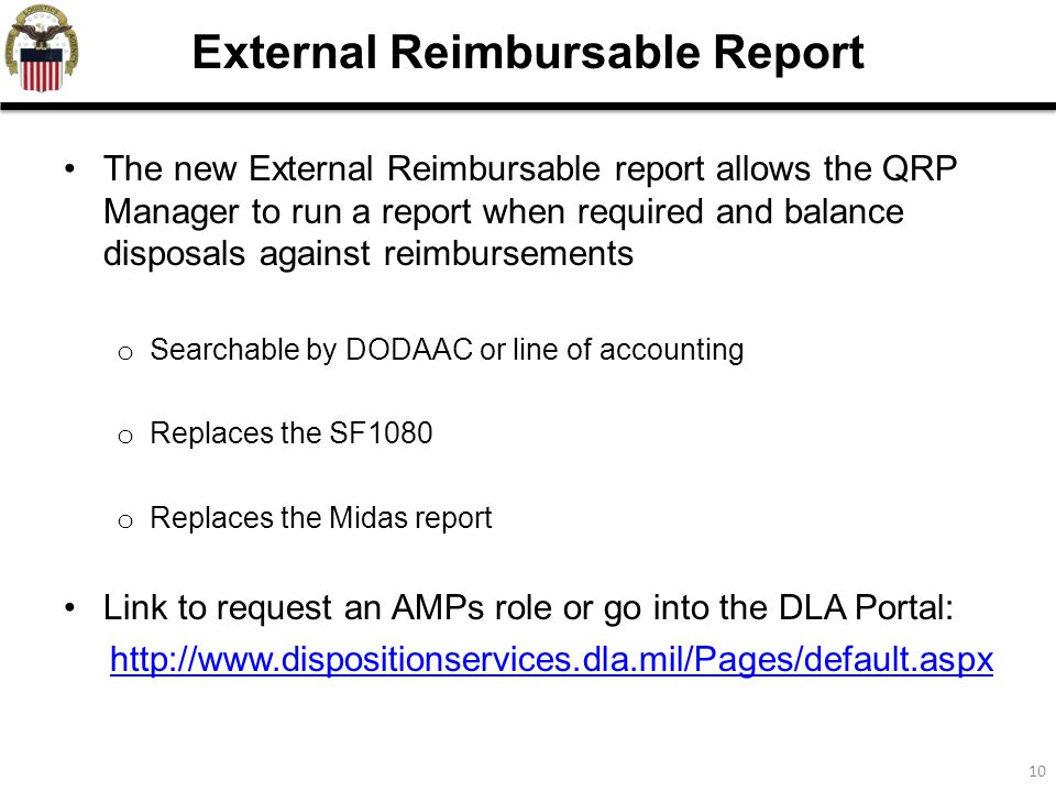 10 The new External Reimbursable report allows the QRP Manager to run a report when required and balance disposals against reimbursements o Searchable by DODAAC or line of accounting o Replaces the SF1080 o Replaces the Midas report Link to request an AMPs role or go into the DLA Portal: http://www.dispositionservices.dla.mil/Pages/default.aspx External Reimbursable Report