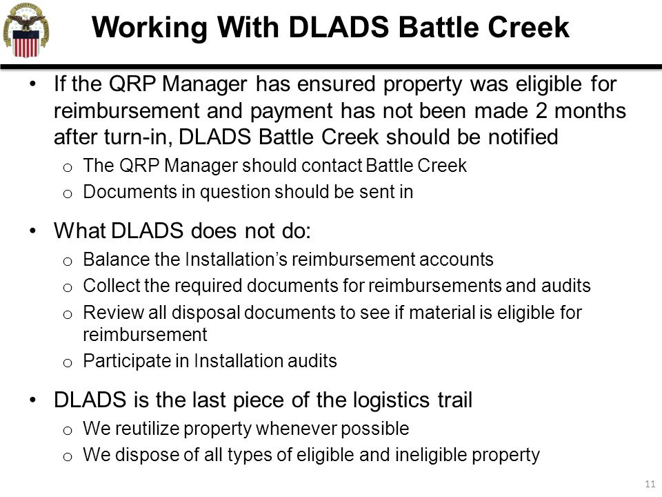11 If the QRP Manager has ensured property was eligible for reimbursement and payment has not been made 2 months after turn-in, DLADS Battle Creek should be notified o The QRP Manager should contact Battle Creek o Documents in question should be sent in What DLADS does not do: o Balance the Installation's reimbursement accounts o Collect the required documents for reimbursements and audits o Review all disposal documents to see if material is eligible for reimbursement o Participate in Installation audits DLADS is the last piece of the logistics trail o We reutilize property whenever possible o We dispose of all types of eligible and ineligible property Working With DLADS Battle Creek