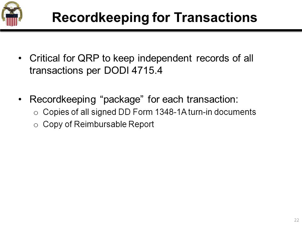 22 Recordkeeping for Transactions Critical for QRP to keep independent records of all transactions per DODI 4715.4 Recordkeeping package for each transaction: o Copies of all signed DD Form 1348-1A turn-in documents o Copy of Reimbursable Report