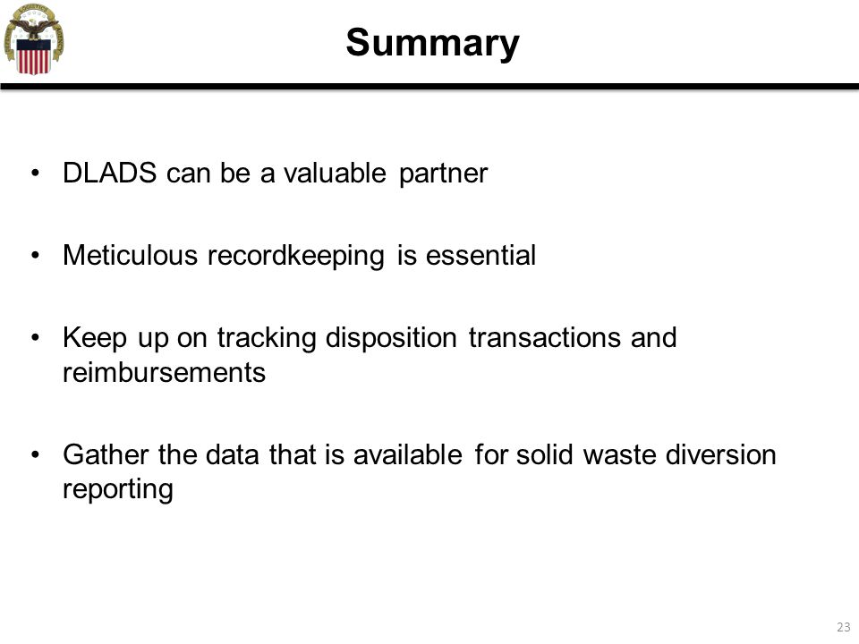 23 Summary DLADS can be a valuable partner Meticulous recordkeeping is essential Keep up on tracking disposition transactions and reimbursements Gather the data that is available for solid waste diversion reporting