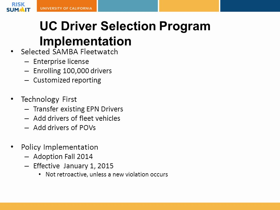 Selected SAMBA Fleetwatch – Enterprise license – Enrolling 100,000 drivers – Customized reporting Technology First – Transfer existing EPN Drivers – Add drivers of fleet vehicles – Add drivers of POVs Policy Implementation – Adoption Fall 2014 – Effective January 1, 2015 Not retroactive, unless a new violation occurs UC Driver Selection Program Implementation