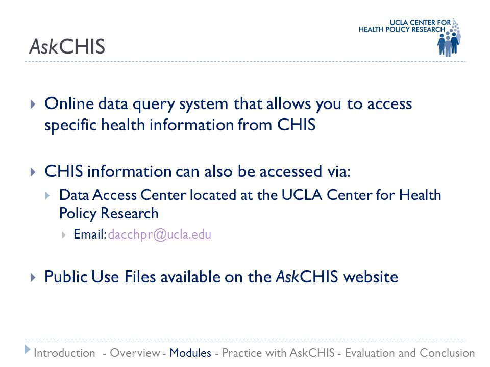 AskCHIS  Online data query system that allows you to access specific health information from CHIS  CHIS information can also be accessed via:  Data