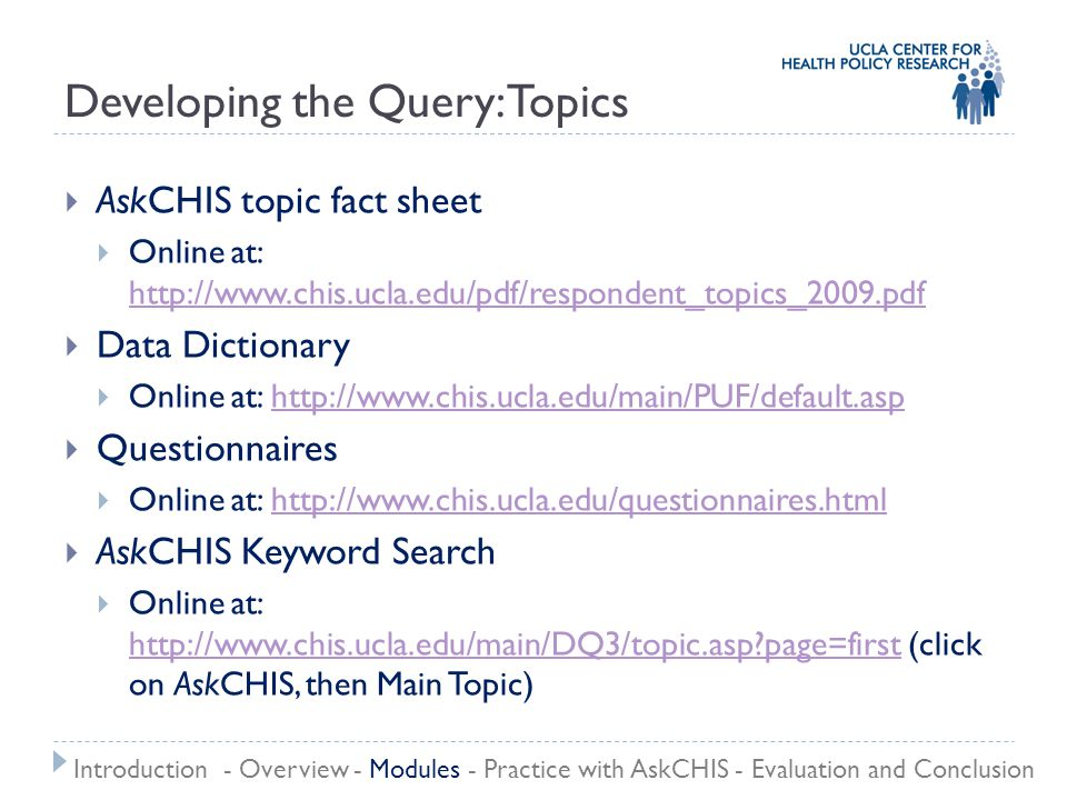 Developing the Query: Topics  AskCHIS topic fact sheet  Online at: http://www.chis.ucla.edu/pdf/respondent_topics_2009.pdf http://www.chis.ucla.edu/