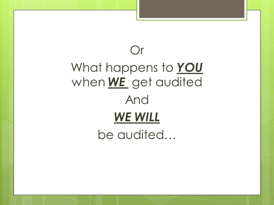 Or What happens to YOU when WE get audited And WE WILL be audited…