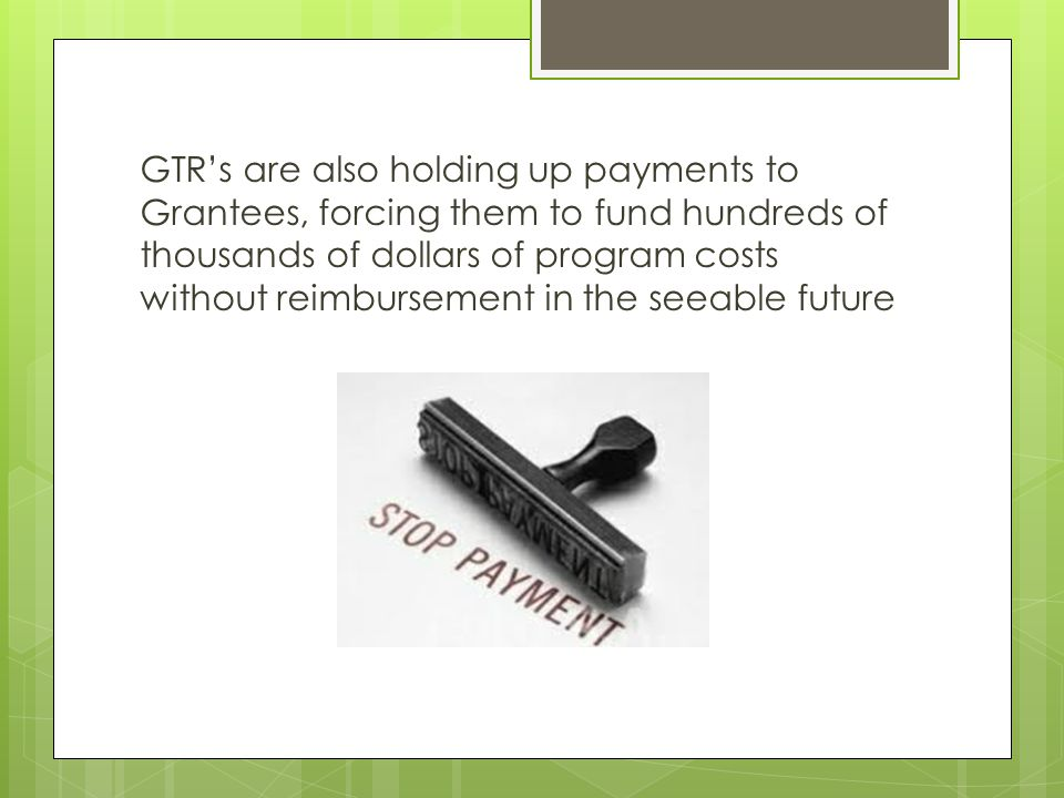 GTR's are also holding up payments to Grantees, forcing them to fund hundreds of thousands of dollars of program costs without reimbursement in the se