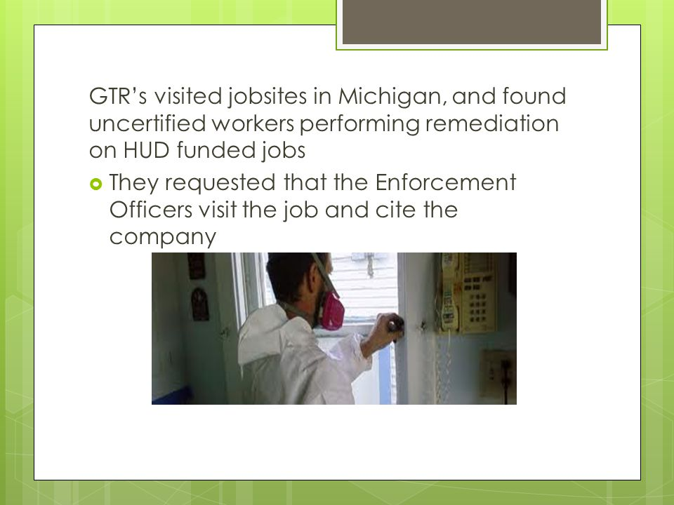 GTR's visited jobsites in Michigan, and found uncertified workers performing remediation on HUD funded jobs  They requested that the Enforcement Offi