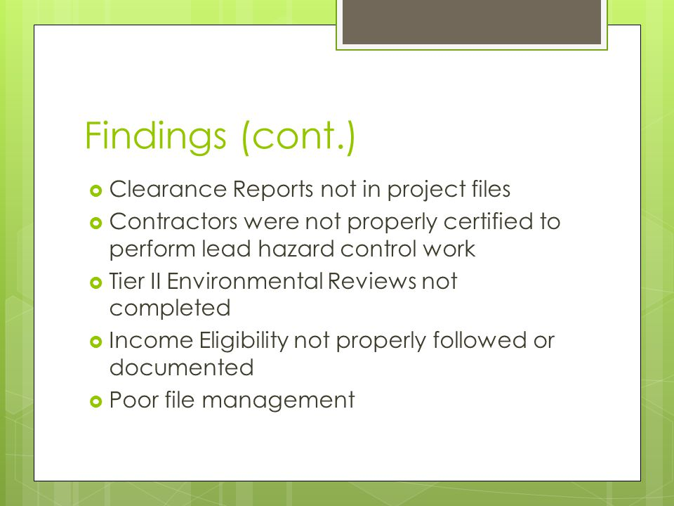 Findings (cont.)  Clearance Reports not in project files  Contractors were not properly certified to perform lead hazard control work  Tier II Envi