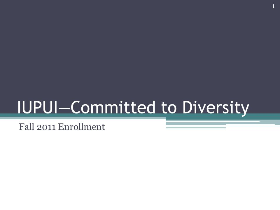 IUPUI—Committed to Diversity Fall 2011 Enrollment 1