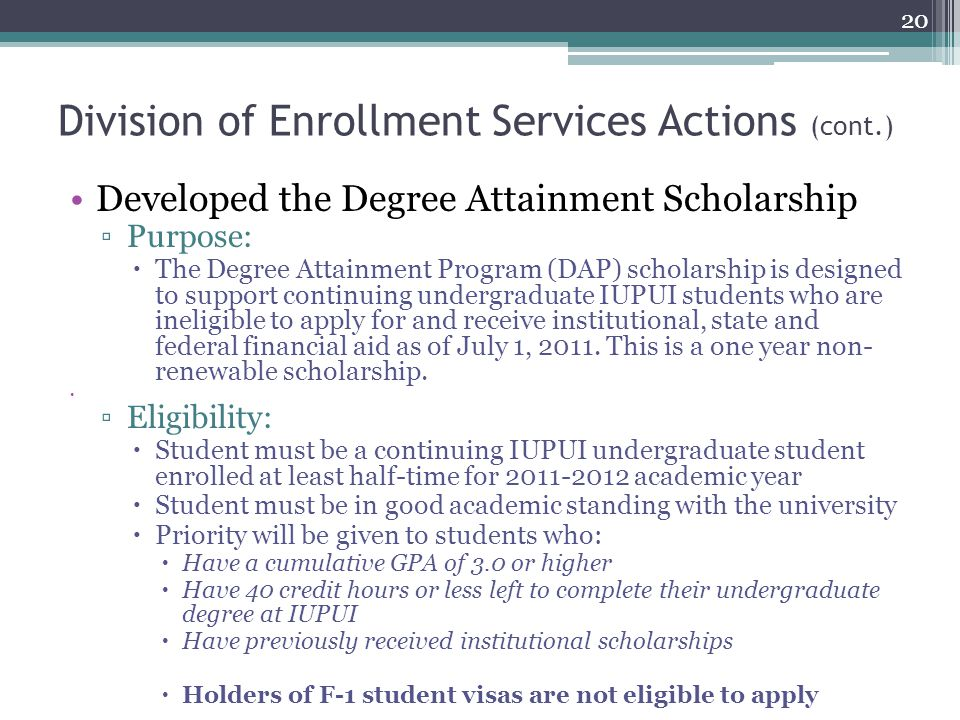 Division of Enrollment Services Actions (cont.) Developed the Degree Attainment Scholarship ▫Purpose:  The Degree Attainment Program (DAP) scholarship is designed to support continuing undergraduate IUPUI students who are ineligible to apply for and receive institutional, state and federal financial aid as of July 1, 2011.