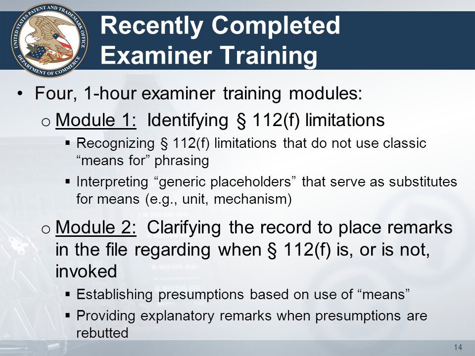 Recently Completed Examiner Training Four, 1-hour examiner training modules: o Module 1: Identifying § 112(f) limitations  Recognizing § 112(f) limit