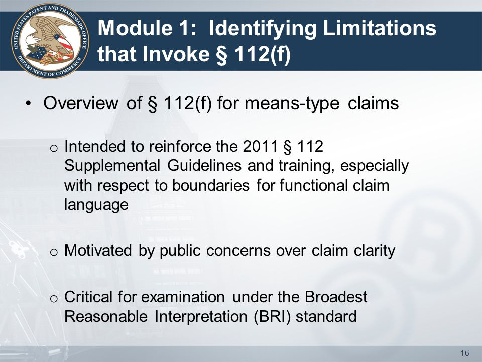 Module 1: Identifying Limitations that Invoke § 112(f) Overview of § 112(f) for means-type claims o Intended to reinforce the 2011 § 112 Supplemental