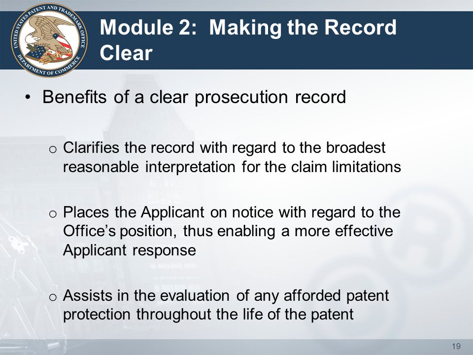 Module 2: Making the Record Clear Benefits of a clear prosecution record o Clarifies the record with regard to the broadest reasonable interpretation