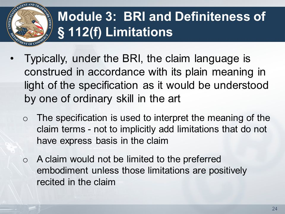Module 3: BRI and Definiteness of § 112(f) Limitations Typically, under the BRI, the claim language is construed in accordance with its plain meaning