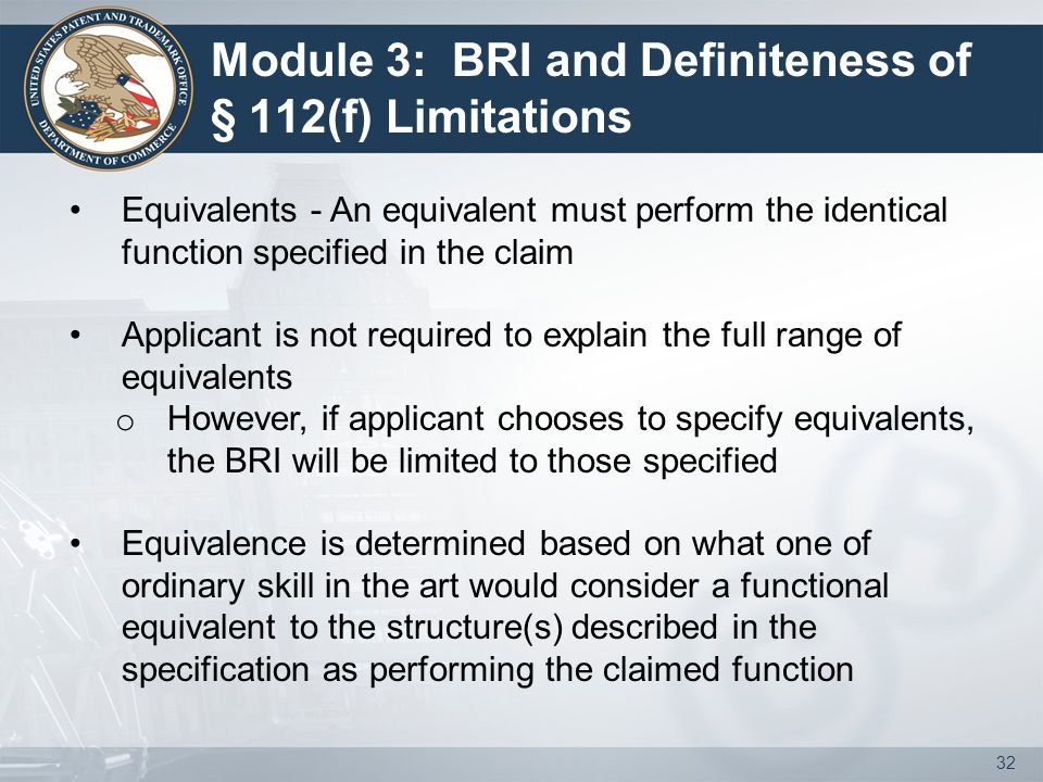 Module 3: BRI and Definiteness of § 112(f) Limitations Equivalents - An equivalent must perform the identical function specified in the claim Applican