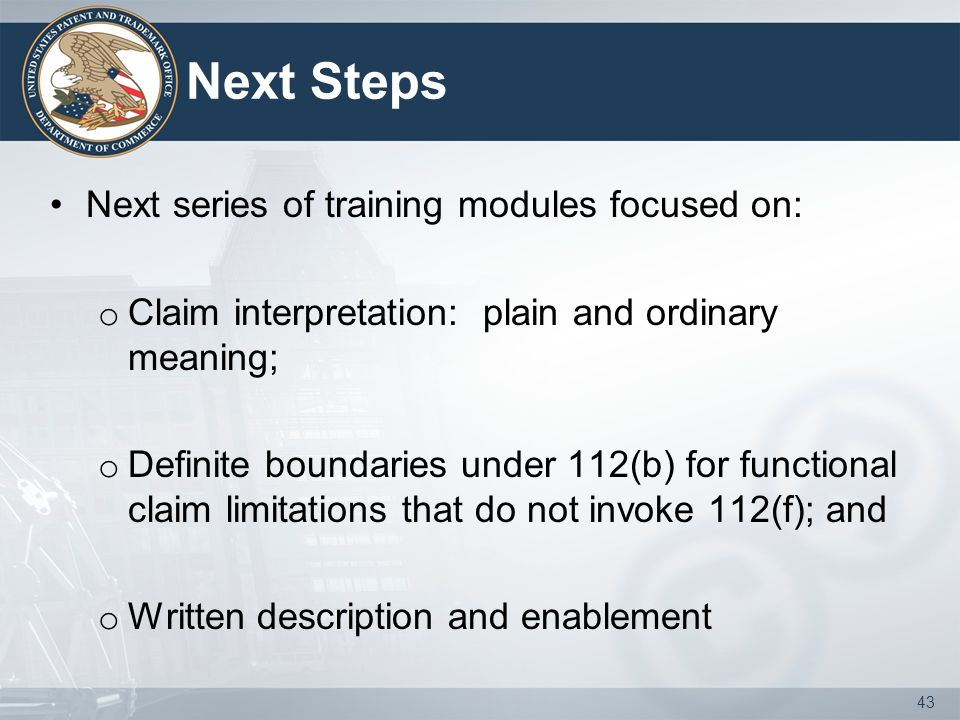 Next Steps Next series of training modules focused on: o Claim interpretation: plain and ordinary meaning; o Definite boundaries under 112(b) for func