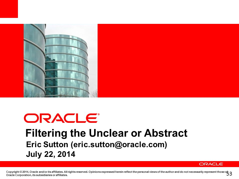53 Filtering the Unclear or Abstract Eric Sutton (eric.sutton@oracle.com) July 22, 2014 Copyright © 2014, Oracle and/or its affiliates. All rights res