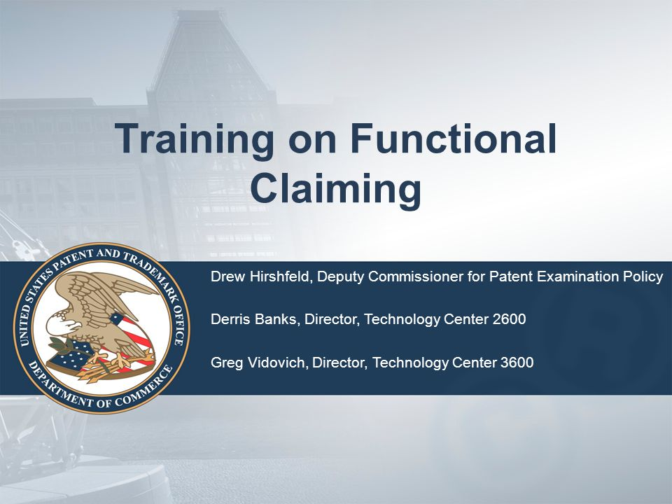 Training on Functional Claiming Drew Hirshfeld, Deputy Commissioner for Patent Examination Policy Derris Banks, Director, Technology Center 2600 Greg