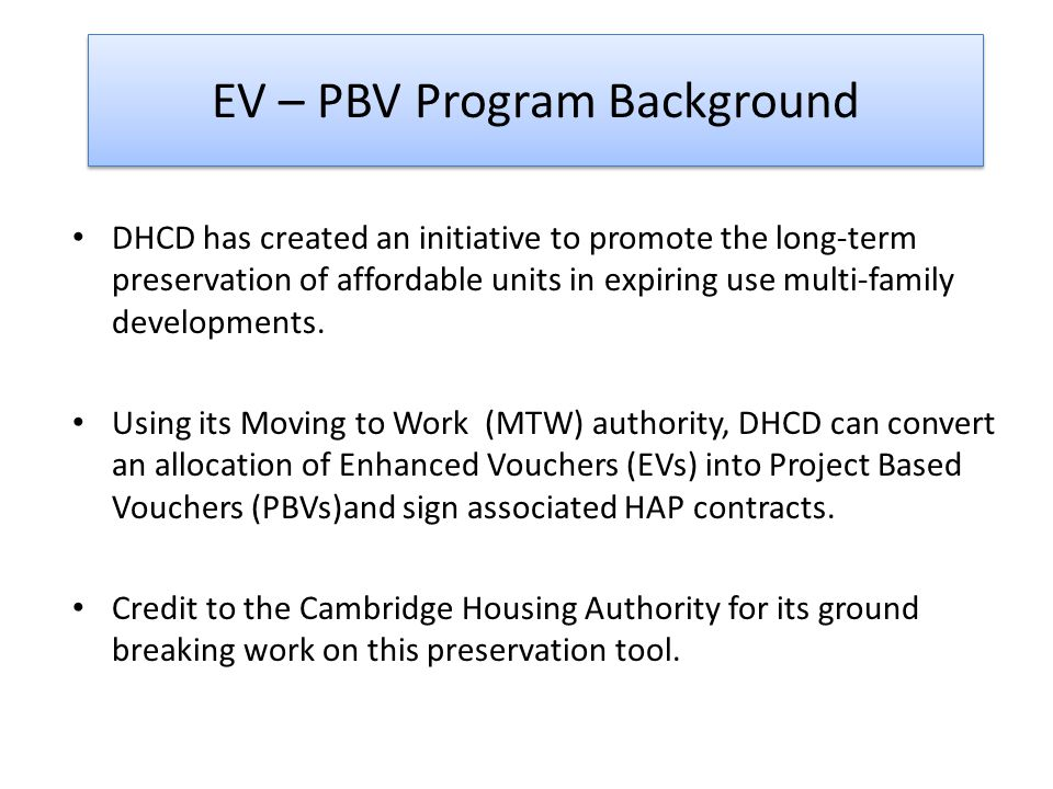 EV-PBV Eligible Properties Existing subsidized multi-family properties that are undergoing a conversion action for which HUD has issued a notice of intent to provide Enhanced Vouchers.