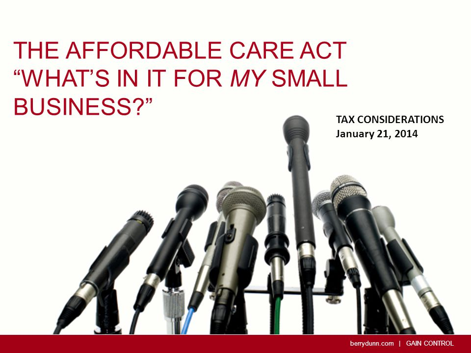 berrydunn.com | GAIN CONTROL THE AFFORDABLE CARE ACT WHAT'S IN IT FOR MY SMALL BUSINESS TAX CONSIDERATIONS January 21, 2014