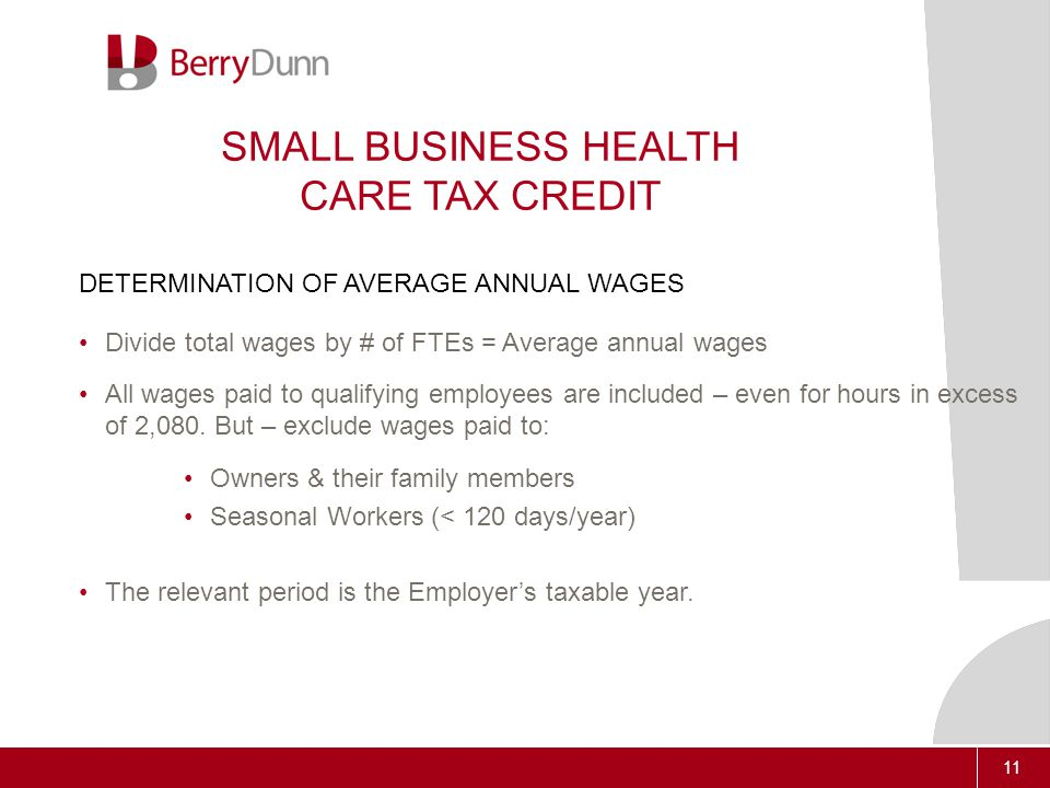 11 SMALL BUSINESS HEALTH CARE TAX CREDIT DETERMINATION OF AVERAGE ANNUAL WAGES Divide total wages by # of FTEs = Average annual wages All wages paid to qualifying employees are included – even for hours in excess of 2,080.