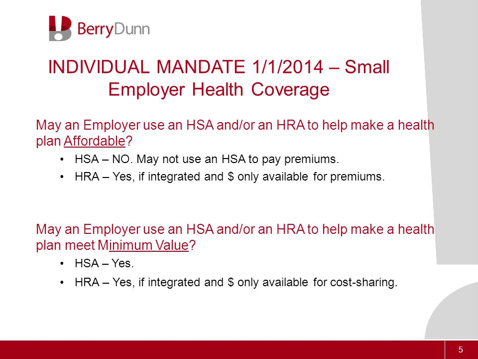 5 INDIVIDUAL MANDATE 1/1/2014 – Small Employer Health Coverage May an Employer use an HSA and/or an HRA to help make a health plan Affordable.