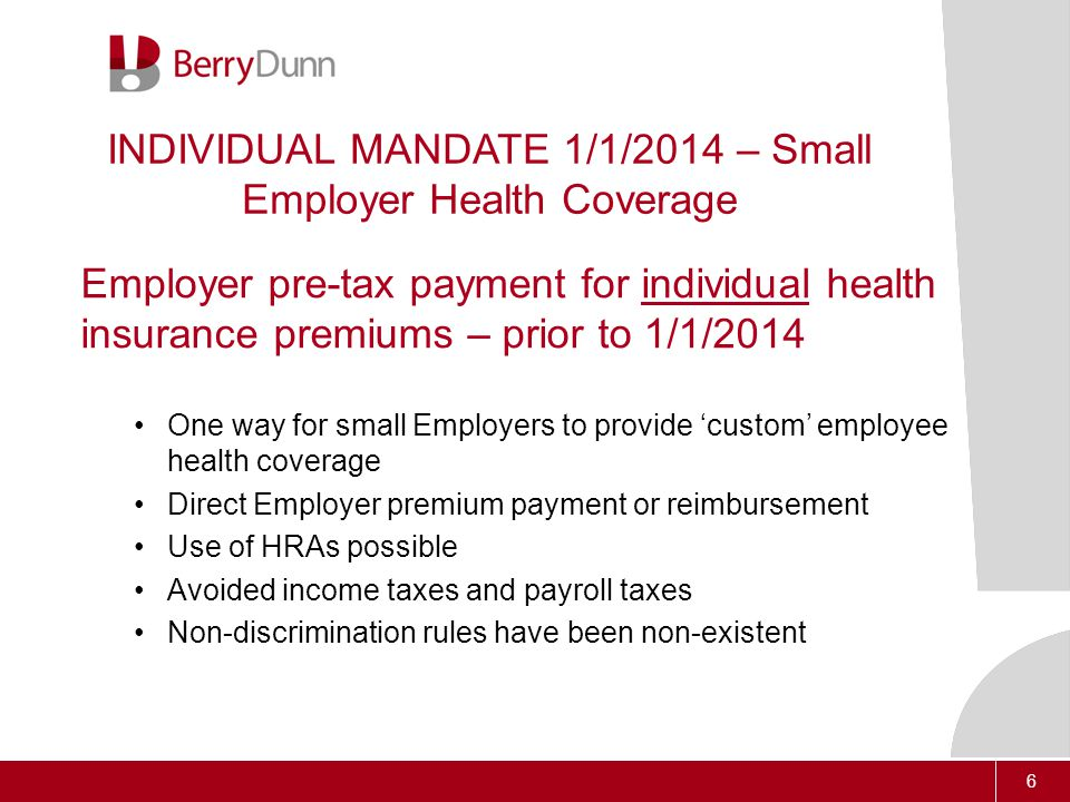 6 INDIVIDUAL MANDATE 1/1/2014 – Small Employer Health Coverage Employer pre-tax payment for individual health insurance premiums – prior to 1/1/2014 One way for small Employers to provide 'custom' employee health coverage Direct Employer premium payment or reimbursement Use of HRAs possible Avoided income taxes and payroll taxes Non-discrimination rules have been non-existent