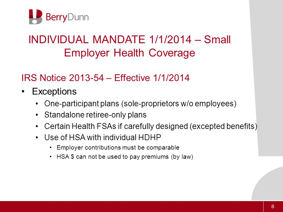 8 INDIVIDUAL MANDATE 1/1/2014 – Small Employer Health Coverage IRS Notice 2013-54 – Effective 1/1/2014 Exceptions One-participant plans (sole-proprietors w/o employees) Standalone retiree-only plans Certain Health FSAs if carefully designed (excepted benefits) Use of HSA with individual HDHP Employer contributions must be comparable HSA $ can not be used to pay premiums (by law)