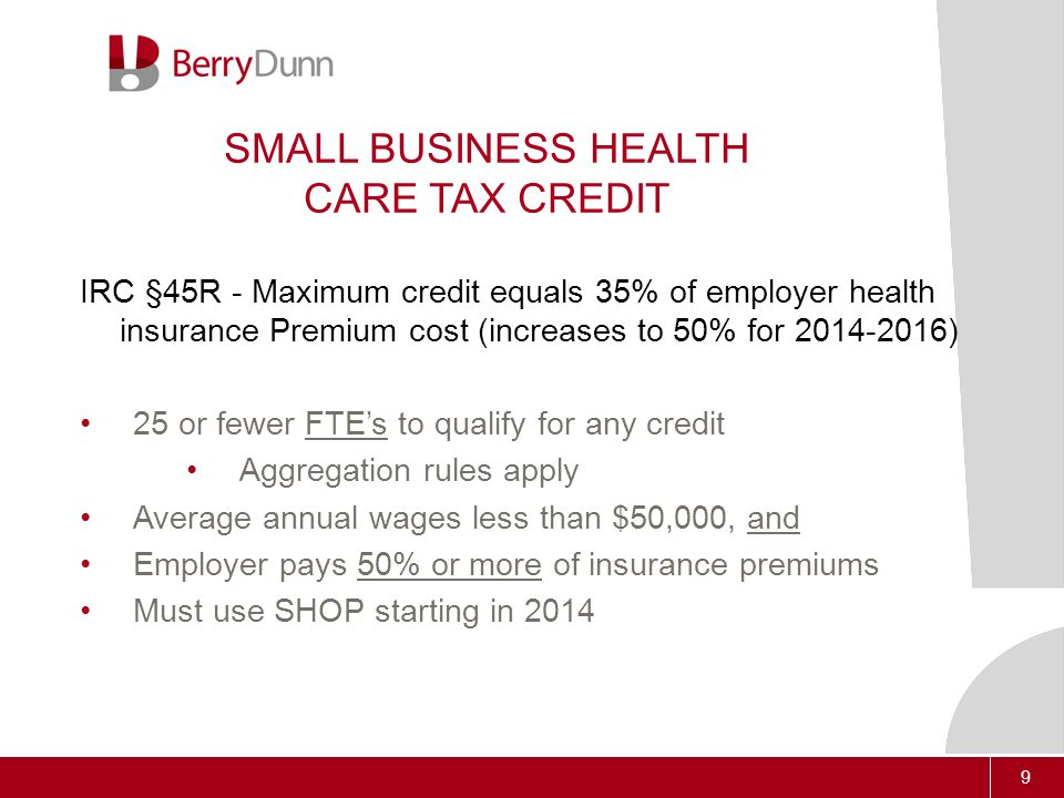 9 SMALL BUSINESS HEALTH CARE TAX CREDIT IRC §45R - Maximum credit equals 35% of employer health insurance Premium cost (increases to 50% for 2014-2016) 25 or fewer FTE's to qualify for any credit Aggregation rules apply Average annual wages less than $50,000, and Employer pays 50% or more of insurance premiums Must use SHOP starting in 2014