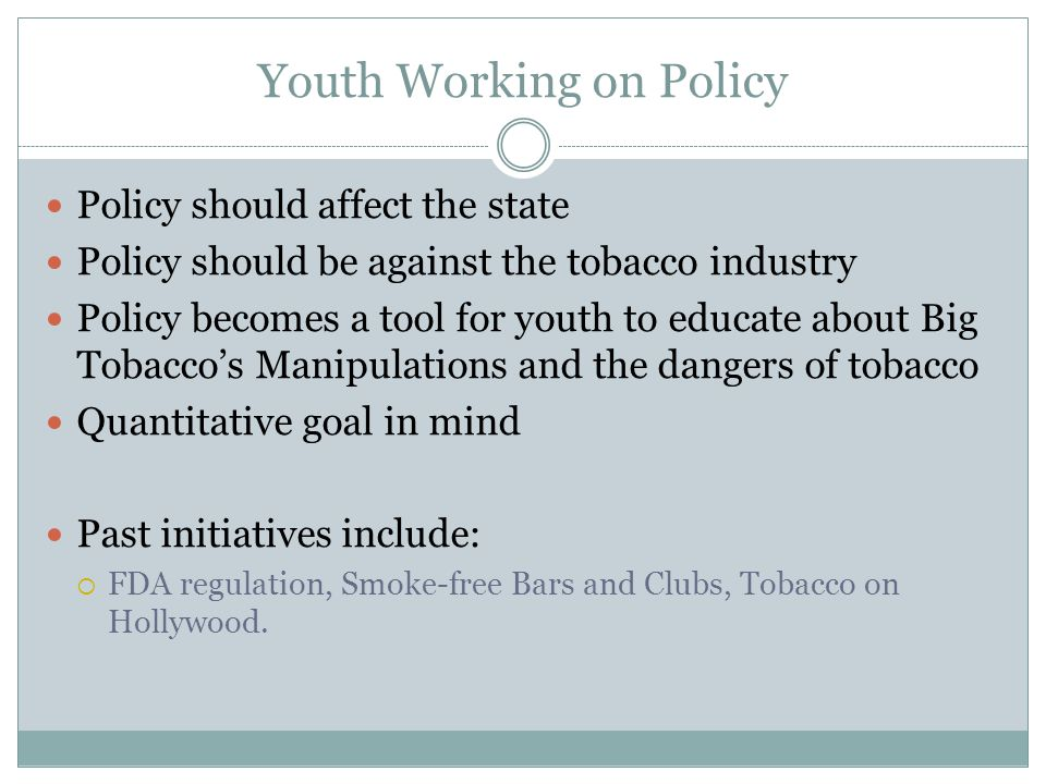 Youth Working on Policy Policy should affect the state Policy should be against the tobacco industry Policy becomes a tool for youth to educate about Big Tobacco's Manipulations and the dangers of tobacco Quantitative goal in mind Past initiatives include:  FDA regulation, Smoke-free Bars and Clubs, Tobacco on Hollywood.