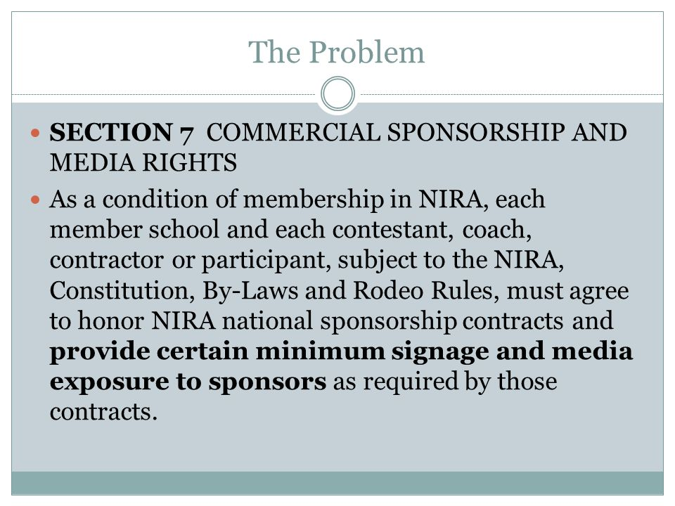 The Problem SECTION 7 COMMERCIAL SPONSORSHIP AND MEDIA RIGHTS As a condition of membership in NIRA, each member school and each contestant, coach, contractor or participant, subject to the NIRA, Constitution, By-Laws and Rodeo Rules, must agree to honor NIRA national sponsorship contracts and provide certain minimum signage and media exposure to sponsors as required by those contracts.