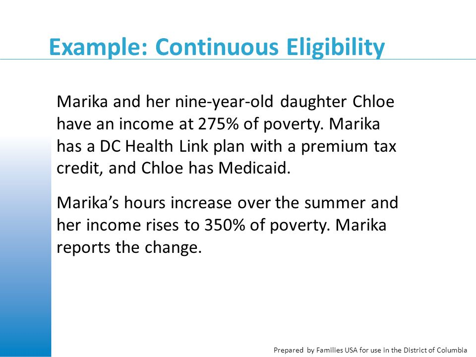 Prepared by Families USA for use in the District of Columbia Example: Continuous Eligibility Marika and her nine-year-old daughter Chloe have an income at 275% of poverty.