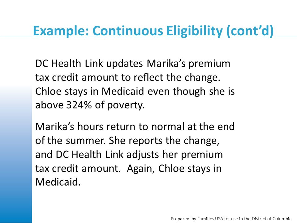 Prepared by Families USA for use in the District of Columbia Example: Continuous Eligibility (cont'd) DC Health Link updates Marika's premium tax credit amount to reflect the change.