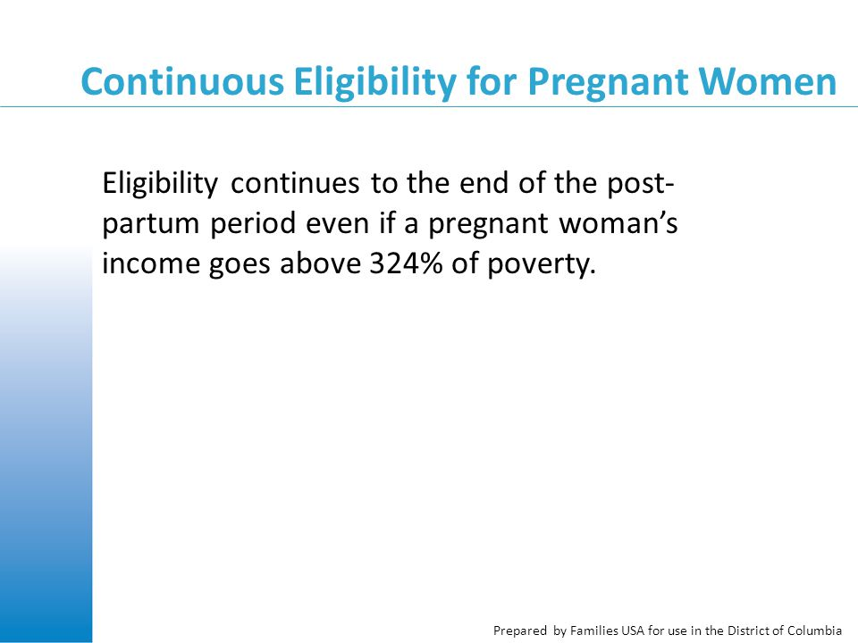 Prepared by Families USA for use in the District of Columbia Continuous Eligibility for Pregnant Women Eligibility continues to the end of the post- partum period even if a pregnant woman's income goes above 324% of poverty.