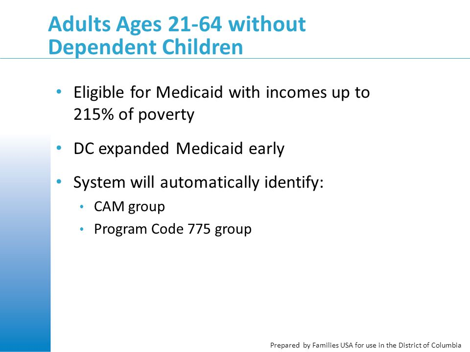 Prepared by Families USA for use in the District of Columbia Adults Ages 21-64 without Dependent Children Eligible for Medicaid with incomes up to 215% of poverty DC expanded Medicaid early System will automatically identify: CAM group Program Code 775 group