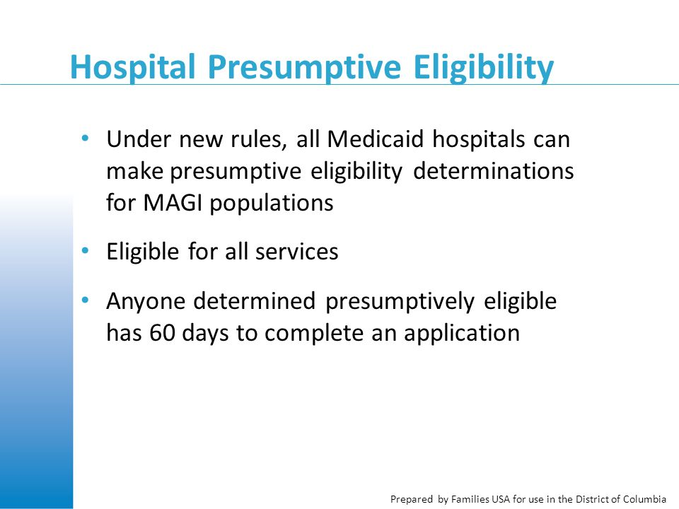 Prepared by Families USA for use in the District of Columbia Hospital Presumptive Eligibility Under new rules, all Medicaid hospitals can make presumptive eligibility determinations for MAGI populations Eligible for all services Anyone determined presumptively eligible has 60 days to complete an application
