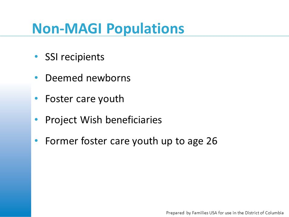 Prepared by Families USA for use in the District of Columbia Non-MAGI Populations SSI recipients Deemed newborns Foster care youth Project Wish beneficiaries Former foster care youth up to age 26
